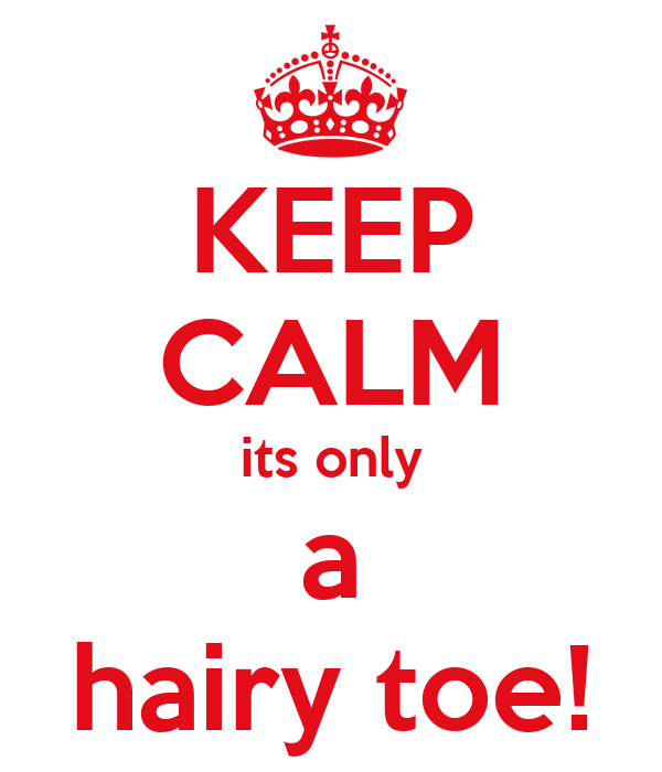 KEEP CALM its only a hairy toe!