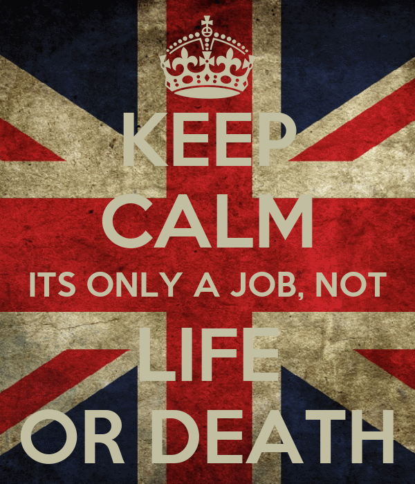 KEEP CALM ITS ONLY A JOB, NOT LIFE OR DEATH