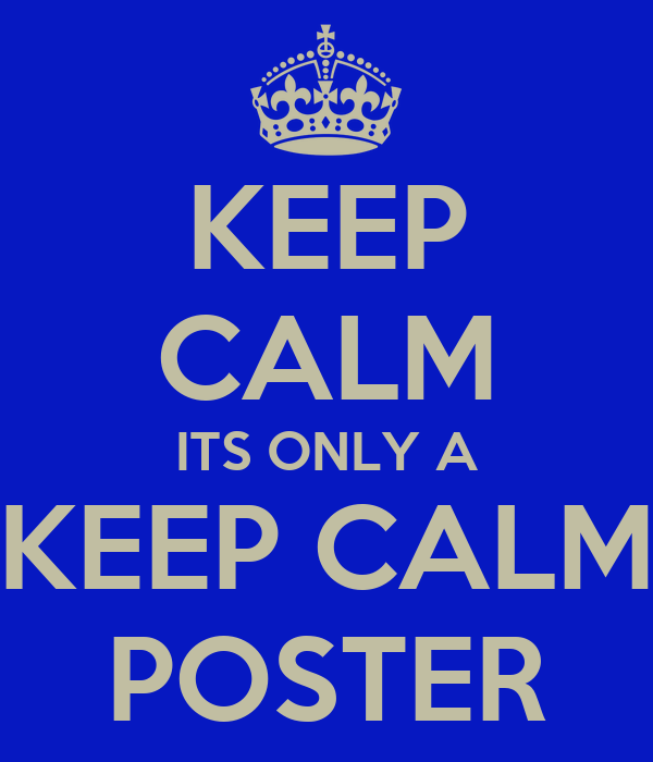 KEEP CALM ITS ONLY A KEEP CALM POSTER