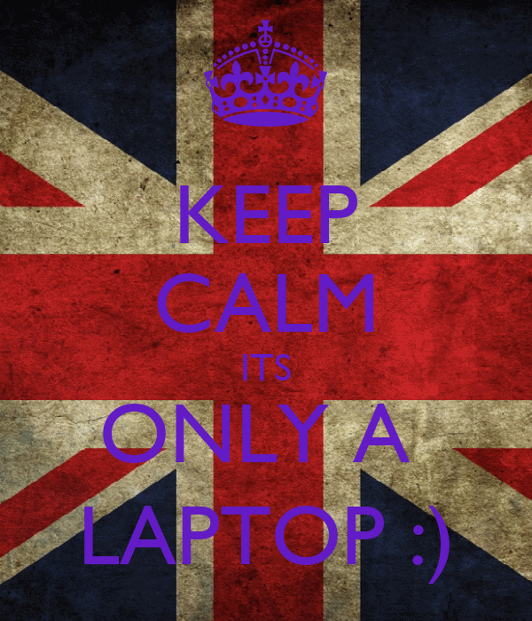 KEEP CALM ITS ONLY A  LAPTOP :)