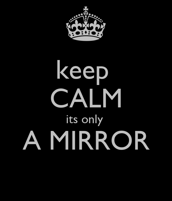 keep  CALM its only  A MIRROR