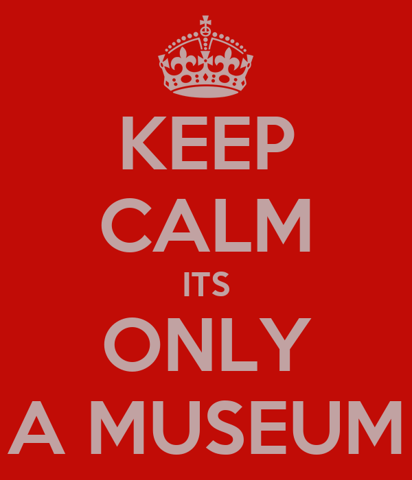 KEEP CALM ITS ONLY A MUSEUM