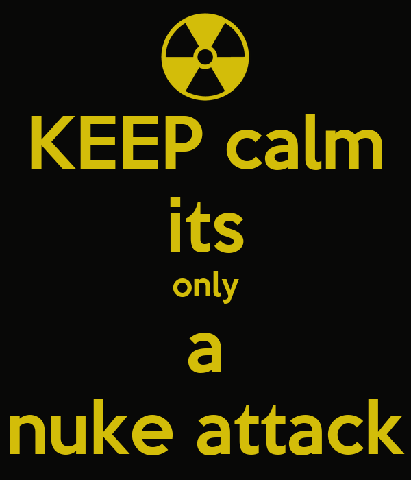 KEEP calm its only a nuke attack