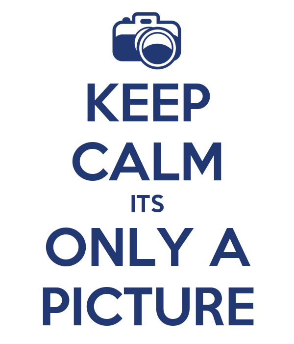 KEEP CALM ITS ONLY A PICTURE