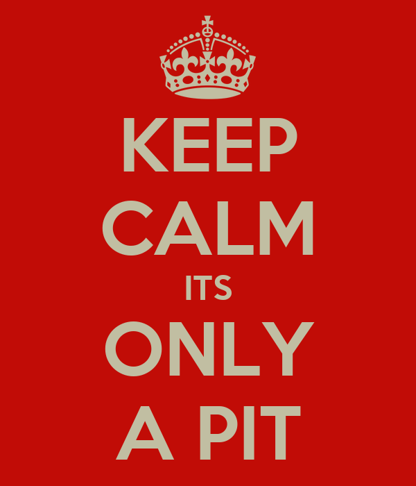 KEEP CALM ITS ONLY A PIT
