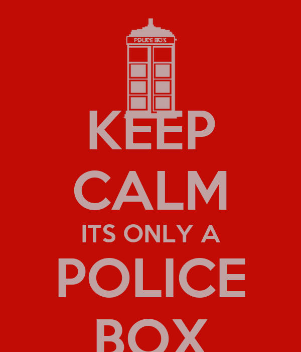 KEEP CALM ITS ONLY A POLICE BOX