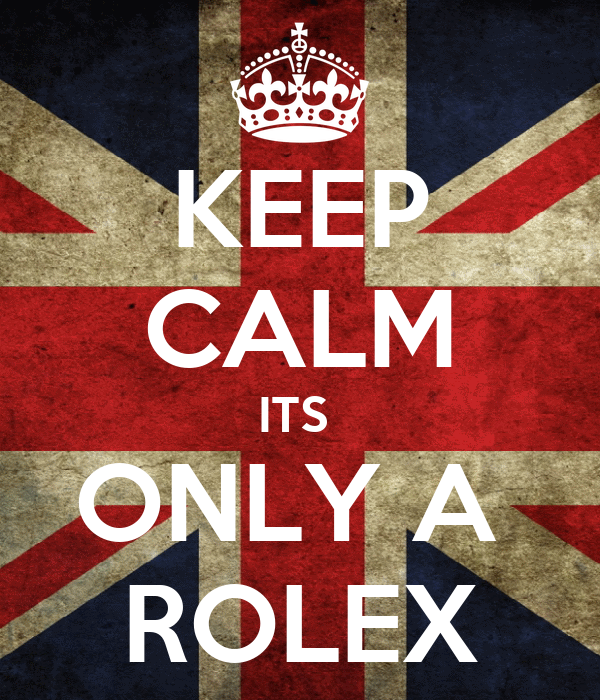 KEEP CALM ITS  ONLY A  ROLEX