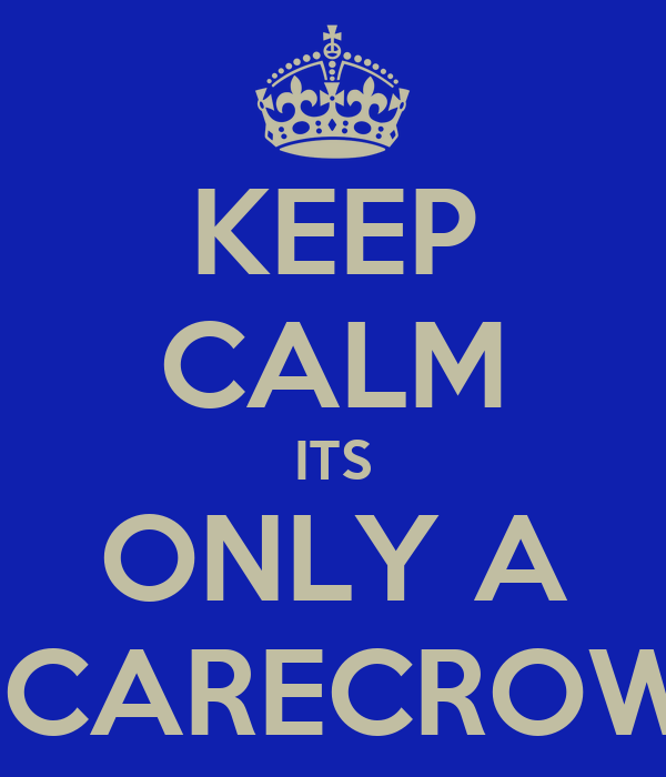 KEEP CALM ITS ONLY A SCARECROW!