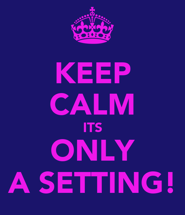 KEEP CALM ITS ONLY A SETTING!