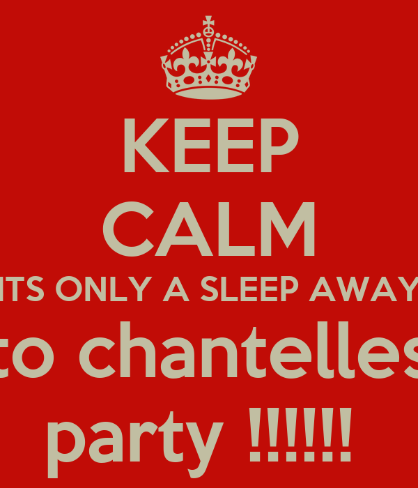 KEEP CALM ITS ONLY A SLEEP AWAY  to chantelles  party !!!!!!