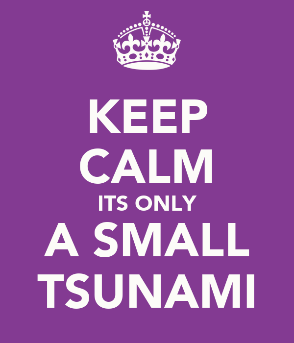 KEEP CALM ITS ONLY A SMALL TSUNAMI