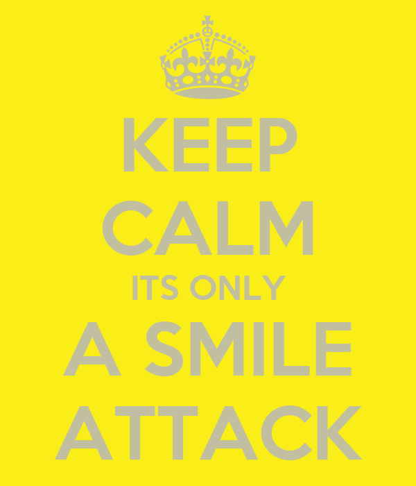 KEEP CALM ITS ONLY A SMILE ATTACK