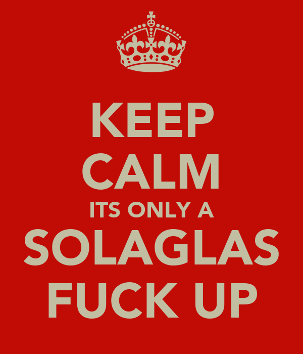 KEEP CALM ITS ONLY A SOLAGLAS FUCK UP