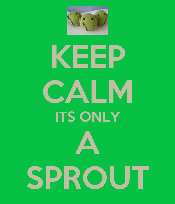 KEEP CALM ITS ONLY A SPROUT