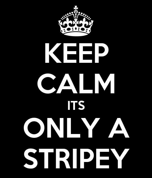 KEEP CALM ITS ONLY A STRIPEY