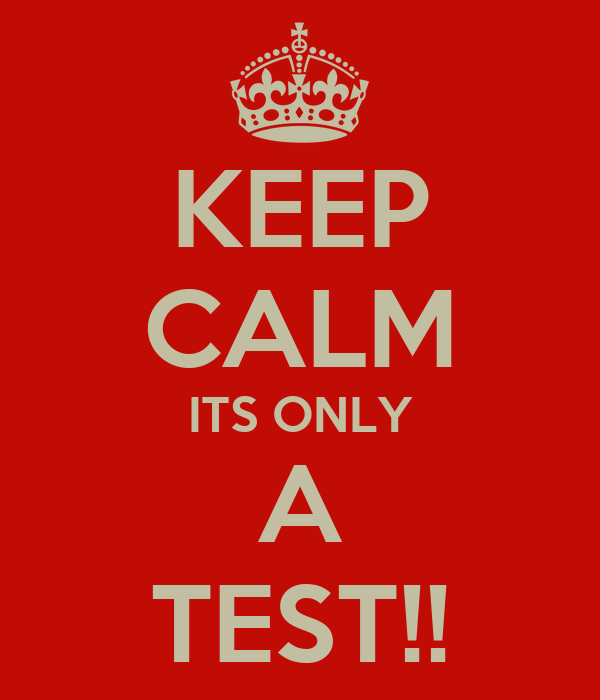 KEEP CALM ITS ONLY A TEST!!