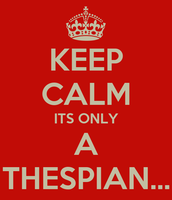 KEEP CALM ITS ONLY A THESPIAN...