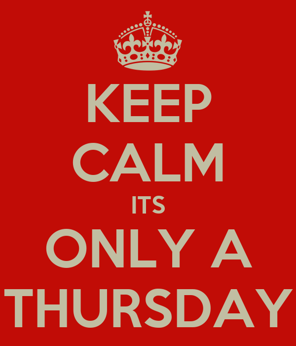 KEEP CALM ITS ONLY A THURSDAY