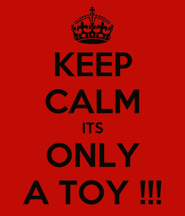 KEEP CALM ITS ONLY A TOY !!!