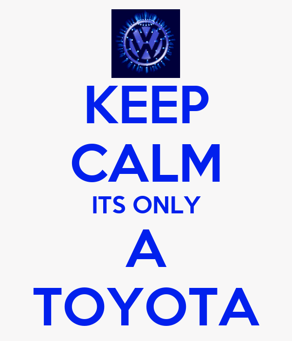 KEEP CALM ITS ONLY A TOYOTA