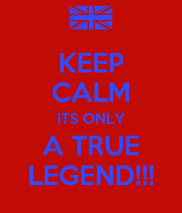 KEEP CALM ITS ONLY A TRUE LEGEND!!!