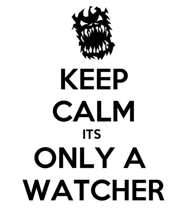 KEEP CALM ITS  ONLY A  WATCHER