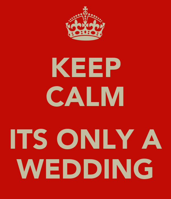 KEEP CALM  ITS ONLY A WEDDING
