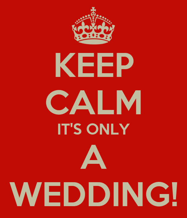 KEEP CALM IT'S ONLY A WEDDING!