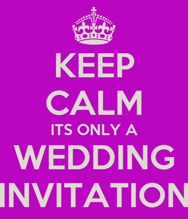 KEEP CALM ITS ONLY A WEDDING INVITATION