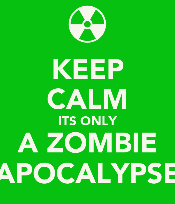 KEEP CALM ITS ONLY A ZOMBIE APOCALYPSE