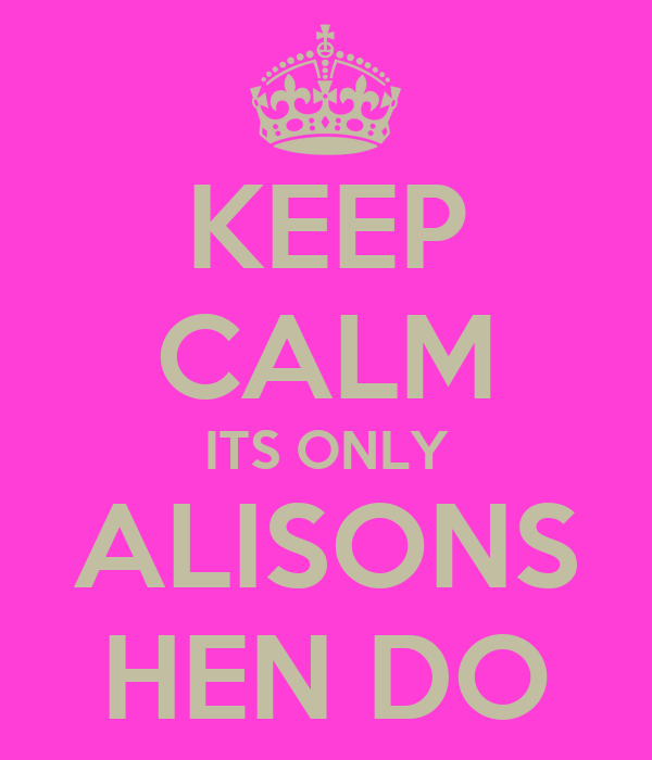 KEEP CALM ITS ONLY ALISONS HEN DO