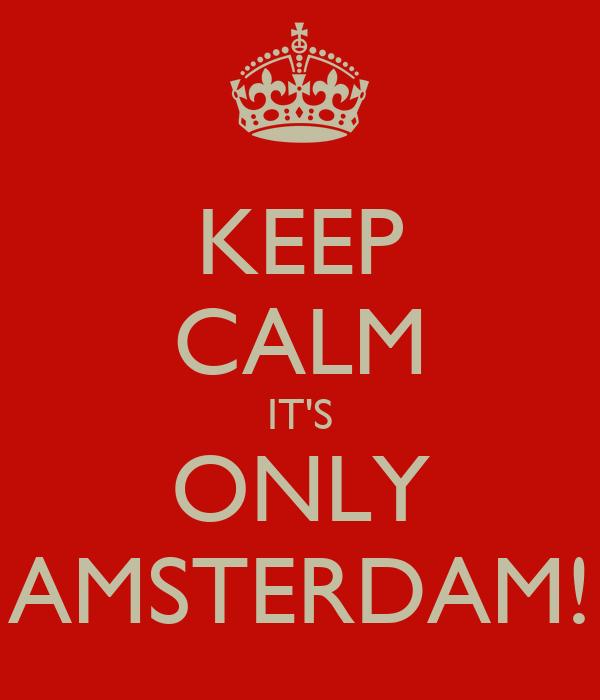 KEEP CALM IT'S ONLY AMSTERDAM!