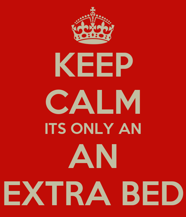 KEEP CALM ITS ONLY AN AN EXTRA BED