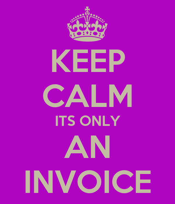 KEEP CALM ITS ONLY AN INVOICE
