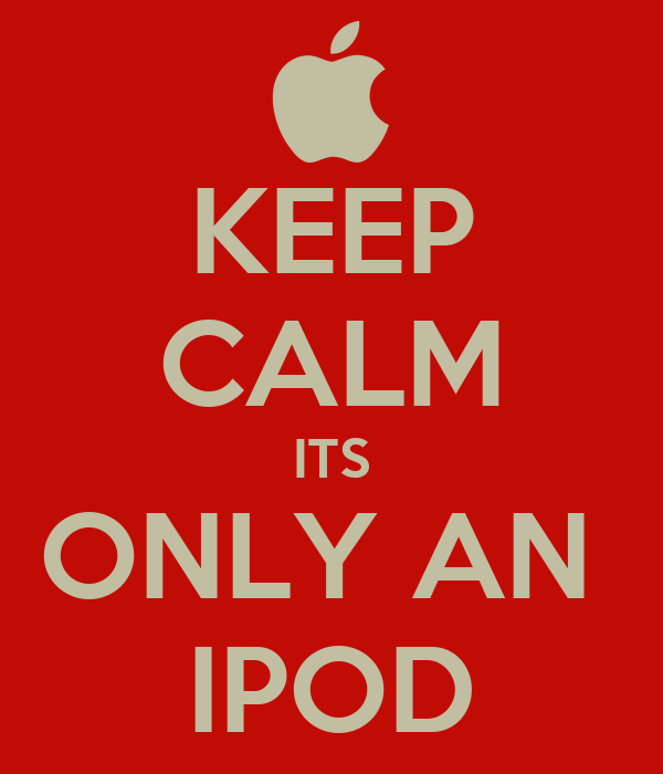 KEEP CALM ITS ONLY AN  IPOD