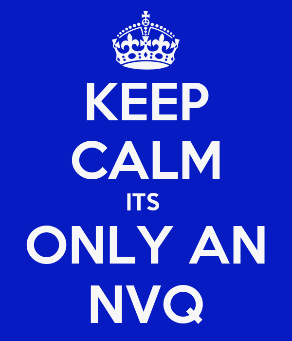 KEEP CALM ITS  ONLY AN NVQ