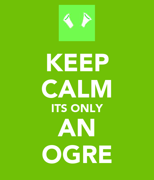KEEP CALM ITS ONLY AN OGRE
