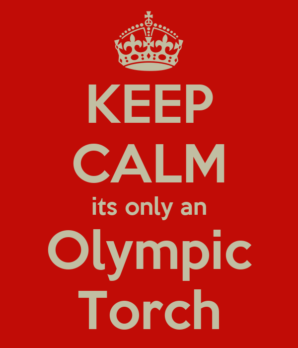 KEEP CALM its only an Olympic Torch