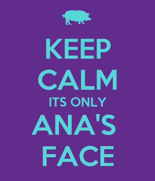 KEEP CALM ITS ONLY ANA'S  FACE