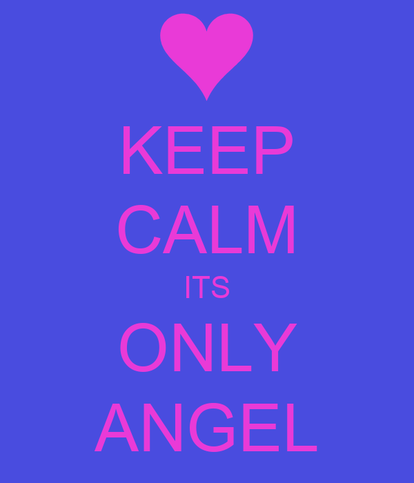 KEEP CALM ITS ONLY ANGEL