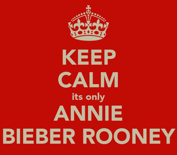 KEEP CALM its only ANNIE BIEBER ROONEY