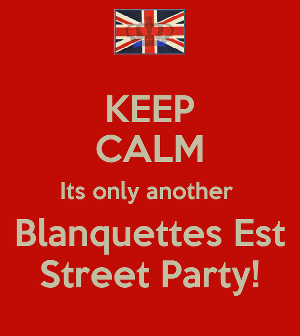 KEEP CALM Its only another  Blanquettes Est Street Party!