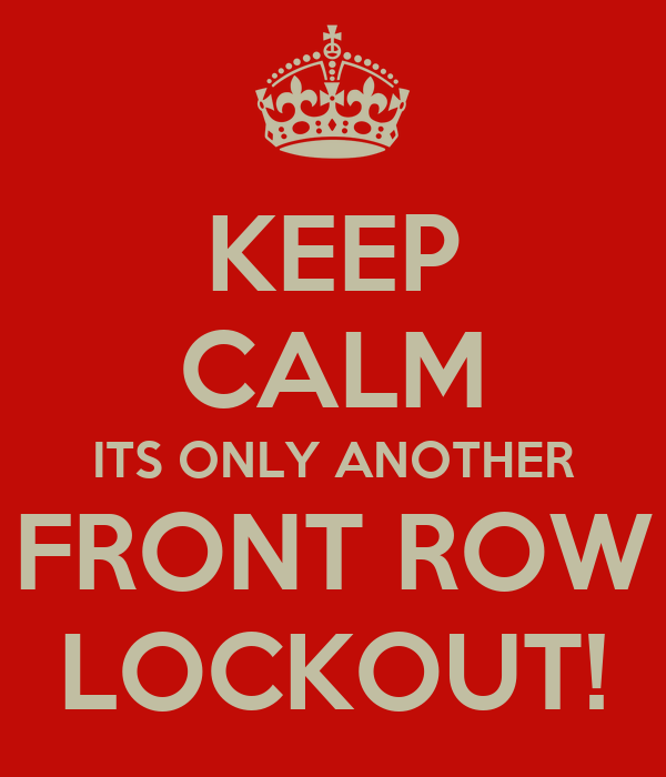 KEEP CALM ITS ONLY ANOTHER FRONT ROW LOCKOUT!