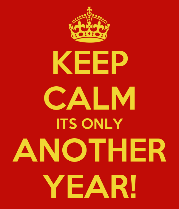 KEEP CALM ITS ONLY ANOTHER YEAR!