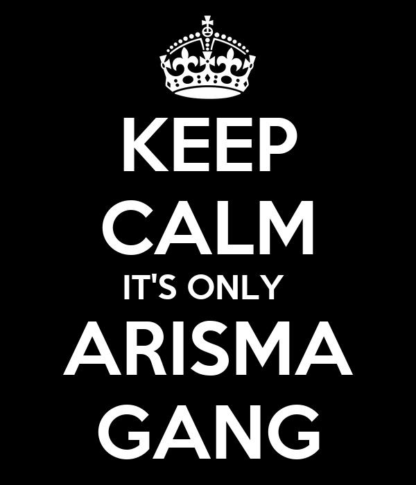 KEEP CALM IT'S ONLY  ARISMA GANG