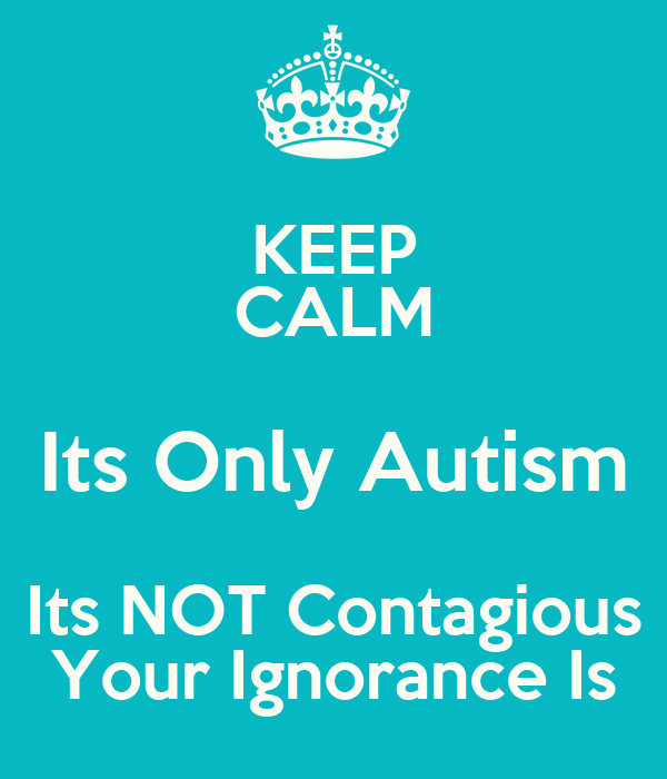 KEEP CALM Its Only Autism Its NOT Contagious Your Ignorance Is
