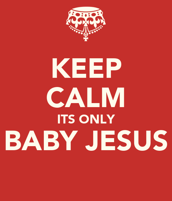 KEEP CALM ITS ONLY BABY JESUS