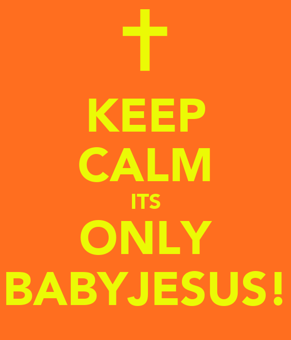 KEEP CALM ITS ONLY BABYJESUS!