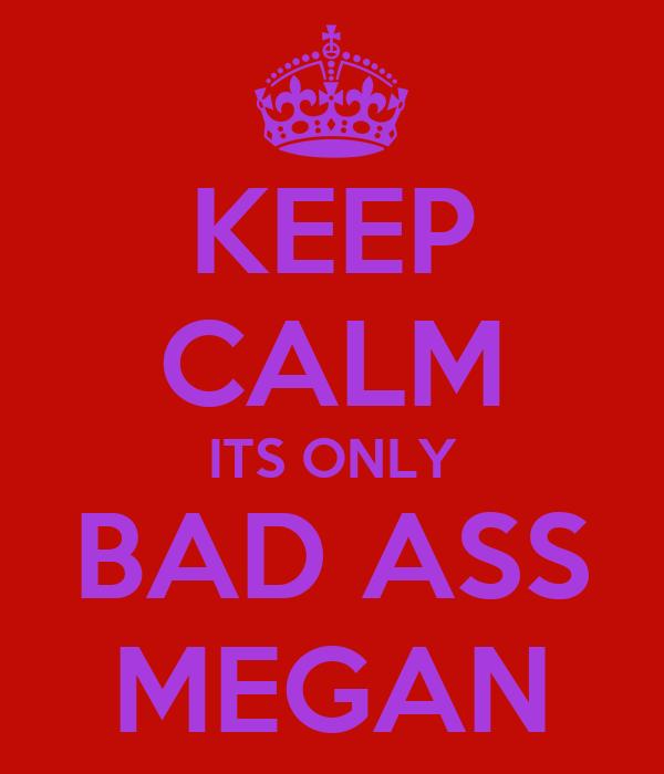 KEEP CALM ITS ONLY BAD ASS MEGAN