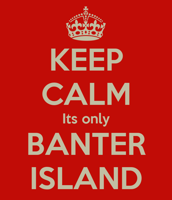 KEEP CALM Its only BANTER ISLAND